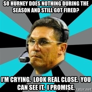 Stoic Ron - So hurney does nothing during the season and still got fired? I'm crying.  Look real close.  You can see it.  I promise.