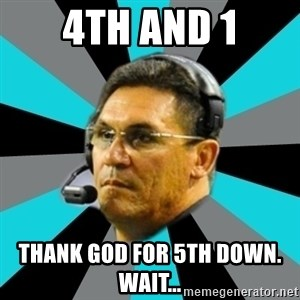 Stoic Ron - 4th and 1 Thank god for 5th down.  WaiT...