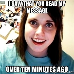 Overly Obsessed Girlfriend - i saw that you read my message over ten minutes ago
