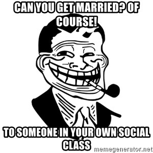 Troll Dad - Can you get married? OF COURSE!  to someone in your own social class