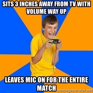 Annoying Gamer Kid - sits 3 inches away from tv with volume way up leaves mic on for the entire match