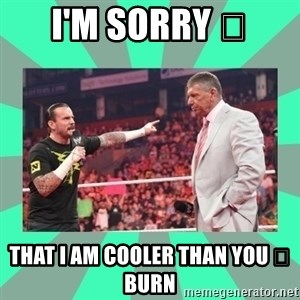 CM Punk Apologize! - I'M SORRY 😞 THAT I AM COOLER THAN YOU 😁 BURN
