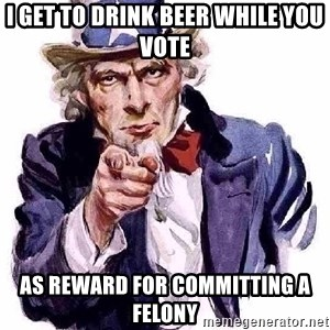 Uncle Sam Says - i get to drink beer while you vote as reward for COMMITTING a felony
