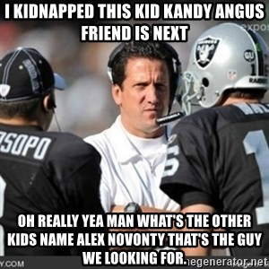 Knapped  - I KIDNAPPED THIS KID KANDY ANGUS FRIEND IS NEXT OH REALLY YEA MAN WHAT'S THE OTHER KIDS NAME ALEX NOVONTY THAT'S THE GUY WE LOOKING FOR.
