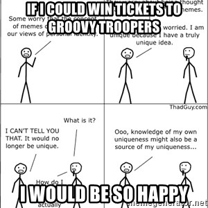 Memes - If I could win tickets to groovy troopers i would be so happy