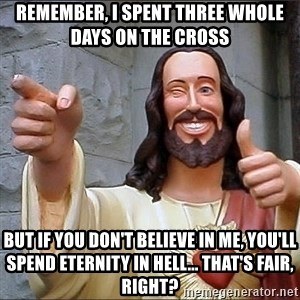 jesus says - remember, I spent three whole days on the cross but if you don't believe in me, you'll spend eternity in hell... that's fair, right?