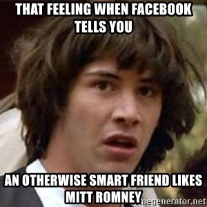 Conspiracy Keanu - that feeling when facebook tells you an otherwise smart friend likes Mitt Romney