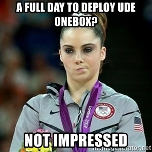 Not Impressed McKayla - A full day to deploy UDE Onebox? Not impressed