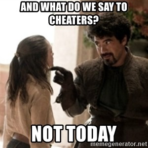 Not today arya - And what do we say to cheaters? not today