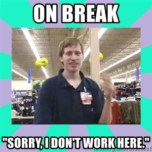 "Average Retail Employee - on break ""sorry, i don't work here."""