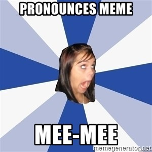 Annoying Facebook Girl - PRONOUNCES meme  mee-mee