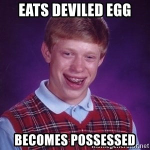 Bad Luck Brian - eats DEVILED egg becomes POSSESSED