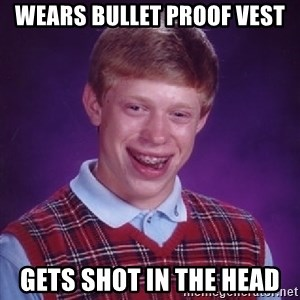 Bad Luck Brian - Wears Bullet proof vest Gets shot in the head