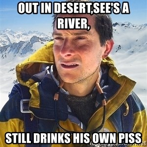 Bear Grylls - out in desert,see's a river, still drinks his own piss