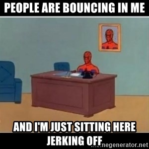 Spiderman office - people are bouncing in me and i'm just sitting here jerking off