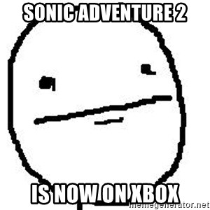 Poker Face Guy - SONIC ADVENTURE 2 IS NOW ON XBOX