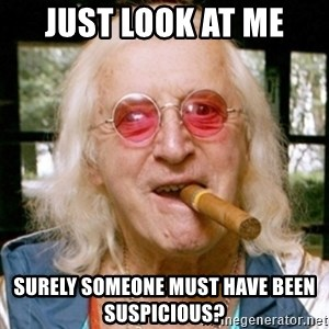 Jimmy Savile- - Just look at me SURELY SOMEONE MUST HAVE BEEN SUSPICIOUS?