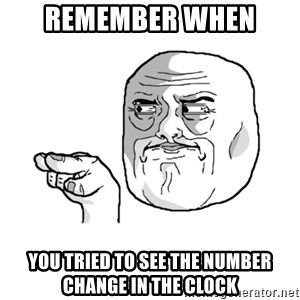 i'm watching you meme - Remember when  You tried to see the number change in the clock