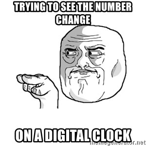 i'm watching you meme - Trying to see the number change On a digital clock