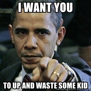 Pissed Off Barack Obama - I WANT YOU to up and waste some kid