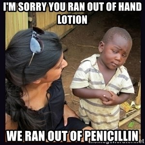 Skeptical third-world kid - I'm sorry you ran out of hand lotion we ran out of penicillin