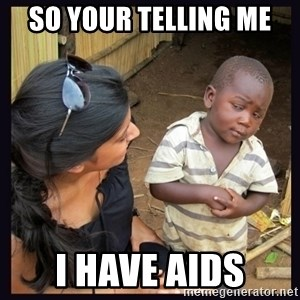 Skeptical third-world kid - SO YOUR TELLING ME  I HAVE AIDS
