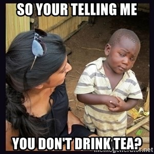 Skeptical third-world kid - SO YOUR TELLING ME YOU DON'T DRINK TEA?