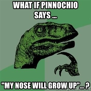 """Raptor - WHAT IF PINNOCHIO SAYS ...  """"MY NOSE WILL GROW UP""""... ?"""