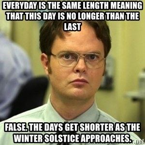 Dwight Meme - eVERYDAy is the same length meaning that this day is no longer than the last false. The days get shorter as the winter solstice approaches.