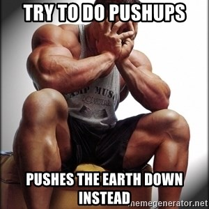 Fit Guy Problems - try to do pushups Pushes the earth down instead