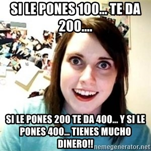 Overly Attached Girlfriend creepy - Si le pones 100... Te da 200.... Si le pones 200 te da 400... Y si le pones 400... Tienes mucho dinero!!