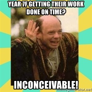 Princess Bride Vizzini - Year 7f getting their work done on time? inconceivable!