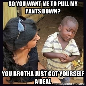 Skeptical third-world kid - SO YOU WANT ME TO PULL MY PANTS DOWN? YOU BROTHA JUST GOT YOURSELF A DEAL