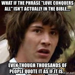 "Conspiracy Keanu - What if the phrase ""love conquers all"" isn't actually in the Bible.... even though thousands of people quote it as if it is..."