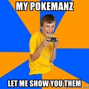 Annoying Gamer Kid - My pokemanz let me show you them