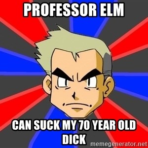 Professor Oak - professor elm can suck my 70 year old dick