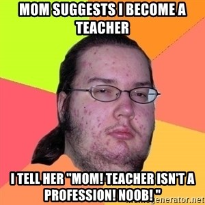 "Butthurt Dweller - mom suggests i become a teacher i tell her ""mom! teacher isn't a profession! noob! """