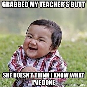 Evil Plan Baby - grabbed my teacher's butt she doesn't think I know what I've done