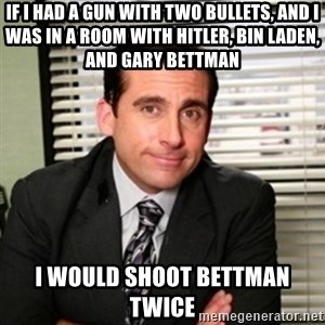 Michael Scott - If I had a gun with two bullets, and I was in a room with Hitler, bin laden, and Gary bettman I would shoot BETtman twice