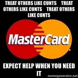 mastercard - TREAT OTHERS LIKE CUNTS     TREAT OTHERS LIKE CUNTS     TREAT OTHERS LIKE CUNTS EXPECT HELP WHEN YOU NEED IT