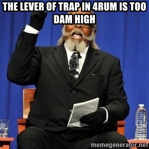 Rent is too dam high - The lever of TRAP in 4rum is too dam High