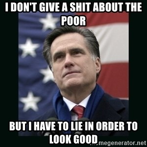 Mitt Romney Meme - i don't give a shit about the poor but i have to lie in order to look good