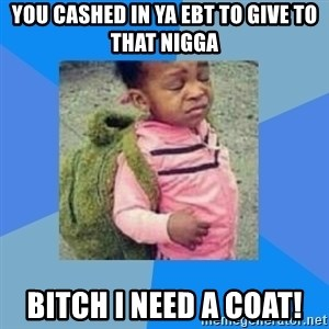Disgusted Black Girl - you cashed in ya ebt to give to that nigga Bitch I need a coat!