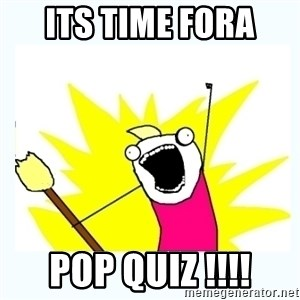 All the things - ITS TIME FORA  POP QUIZ !!!!