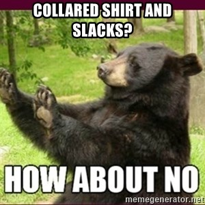 How about no bear - collared shirt and slacks?