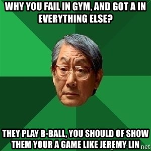 High Expectations Asian Father - why You fail in gym, and got A in everything else? they play b-ball, you should of show them your a game like Jeremy Lin