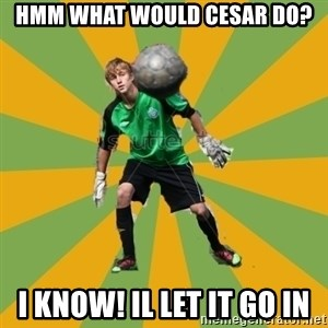 Golkeeper man  - HMM WHAT WOULD CESAR DO? I KNOW! IL LET IT GO IN