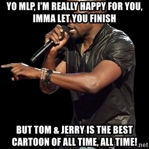 Kanye West - Yo MLP, I'm really happy for you, Imma let you finish but tom & jerry is the best cartoon of all time, all time!