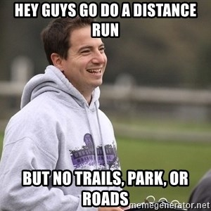 Empty Promises Coach - Hey guys go do a distance run But no trails, park, or roads