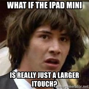 what if meme - what if the ipad mini is really just a larger itouch?